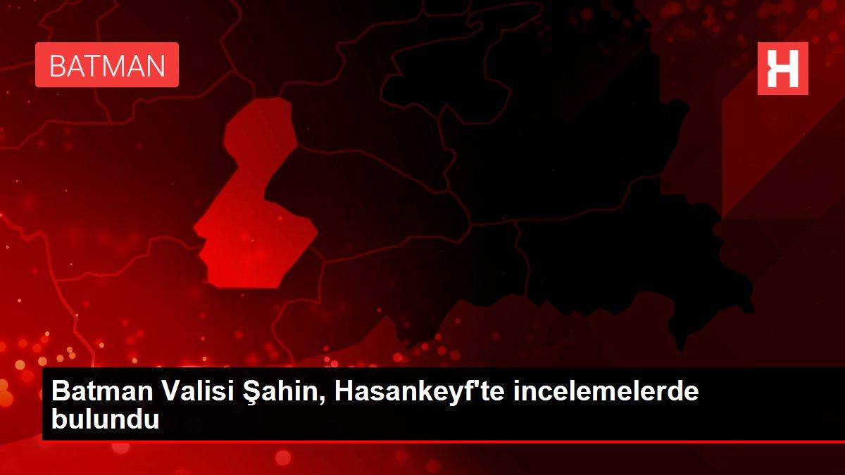 Batman Valisi Şahin, Hasankeyf'te incelemelerde bulundu