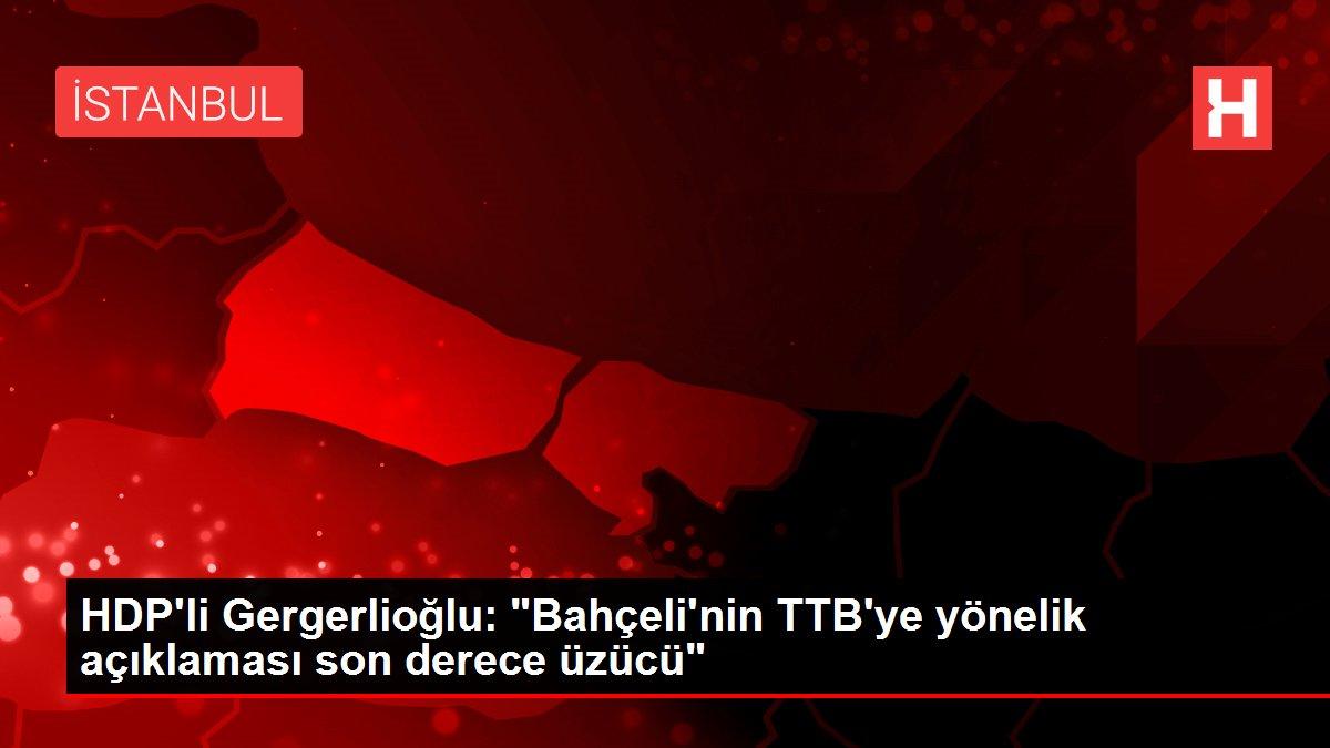 HDP'li Gergerlioğlu: 'Bahçeli'nin TTB'ye yönelik açıklaması son derece üzücü'