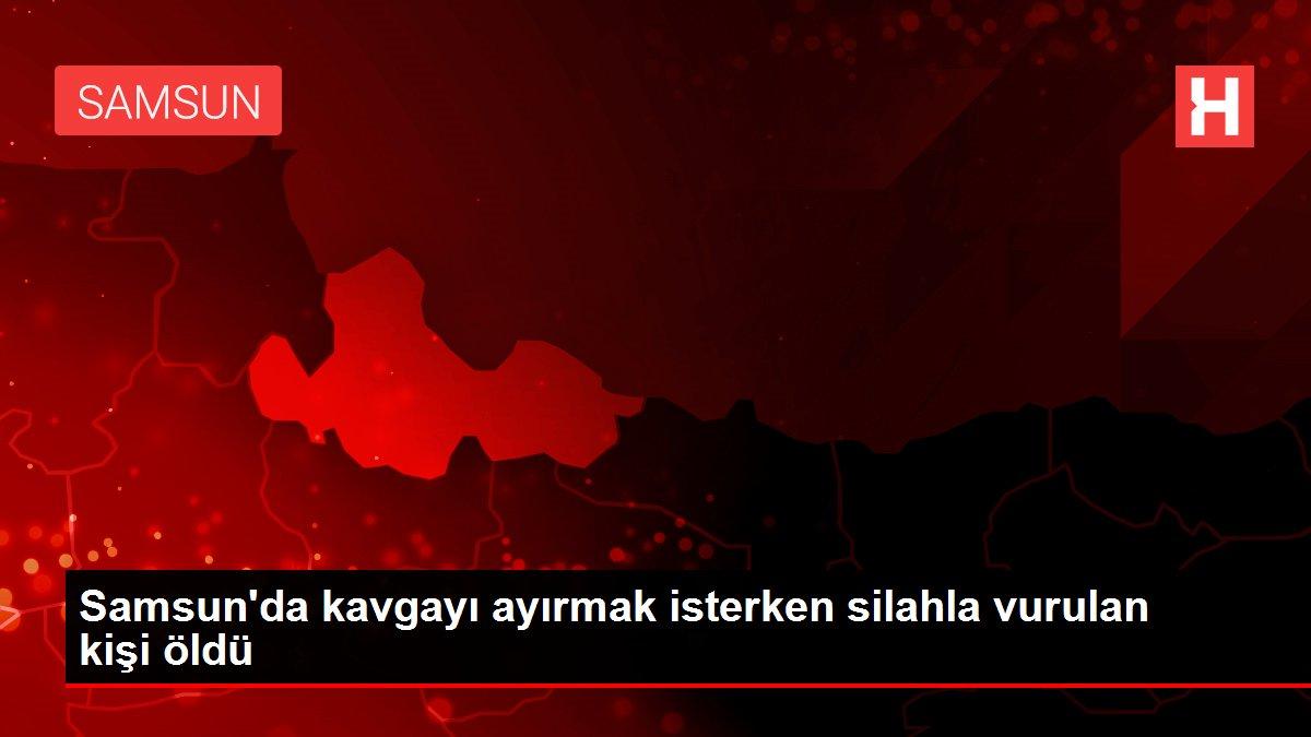 Samsun'da kavgayı ayırmak isterken silahla vurulan kişi öldü