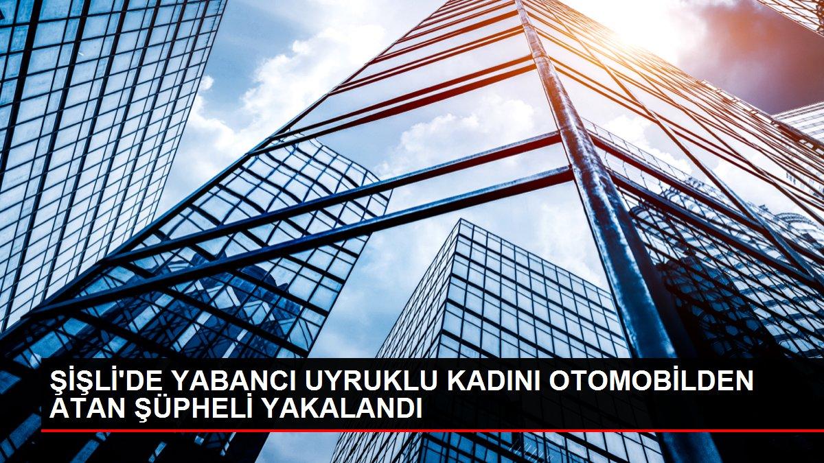 ŞİŞLİ'DE YABANCI UYRUKLU KADINI OTOMOBİLDEN ATAN ŞÜPHELİ YAKALANDI