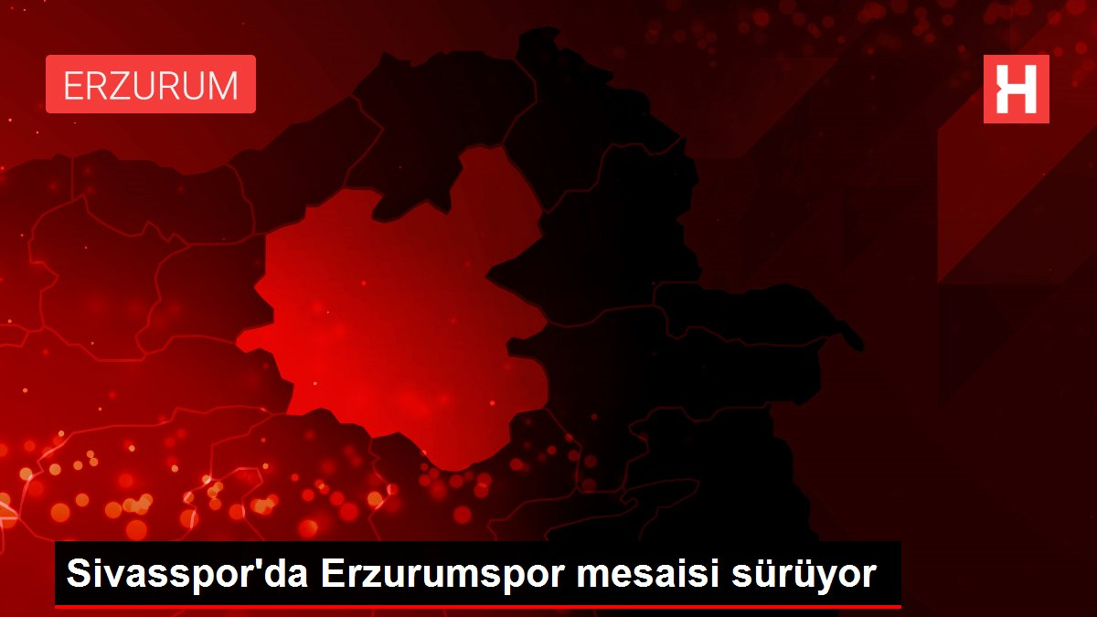Sivasspor'da Erzurumspor mesaisi sürüyor
