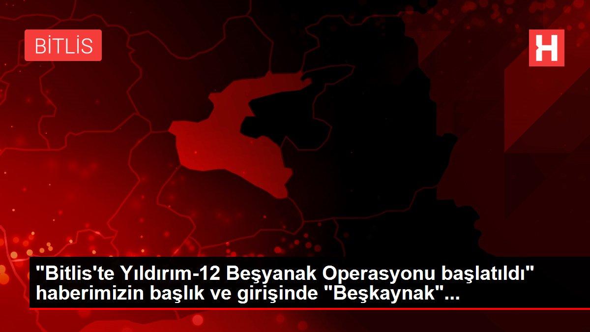 'Bitlis'te Yıldırım-12 Beşyanak Operasyonu başlatıldı' haberimizin başlık ve girişinde 'Beşkaynak'...