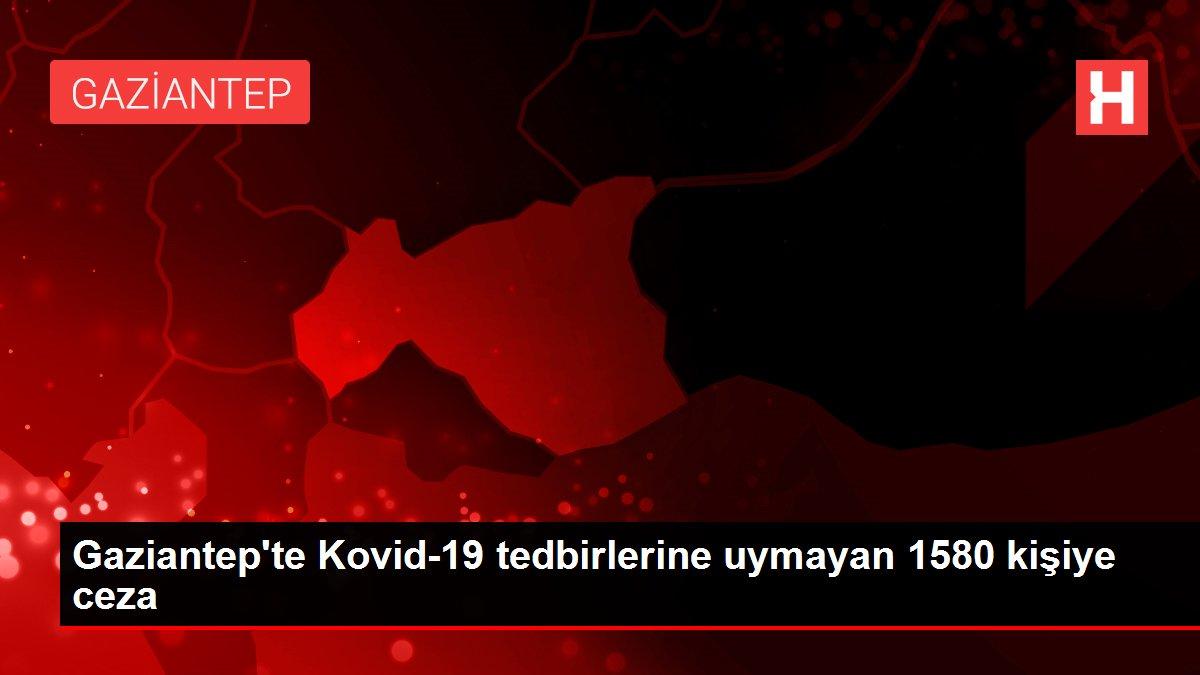Gaziantep'te Kovid-19 tedbirlerine uymayan 1580 kişiye ceza