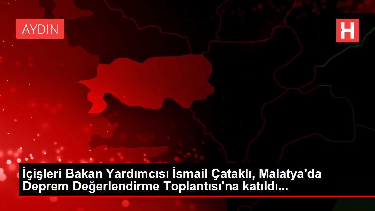 İçişleri Bakan Yardımcısı İsmail Çataklı, Malatya'da Deprem Değerlendirme Toplantısı'na katıldı...