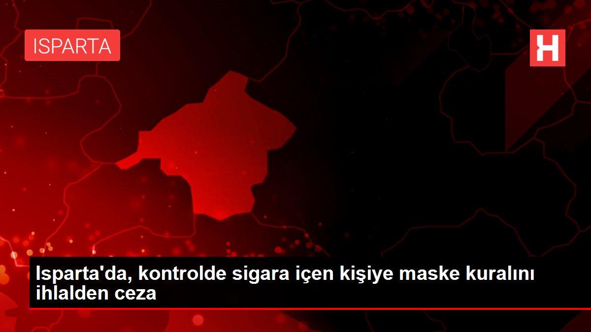 Son dakika haberleri: Isparta'da, kontrolde sigara içen kişiye maske kuralını ihlalden ceza