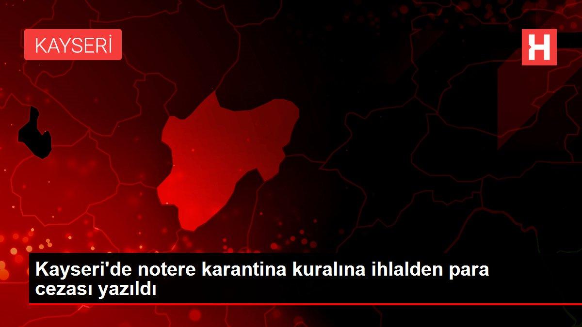 Kayseri'de notere karantina kuralına ihlalden para cezası yazıldı