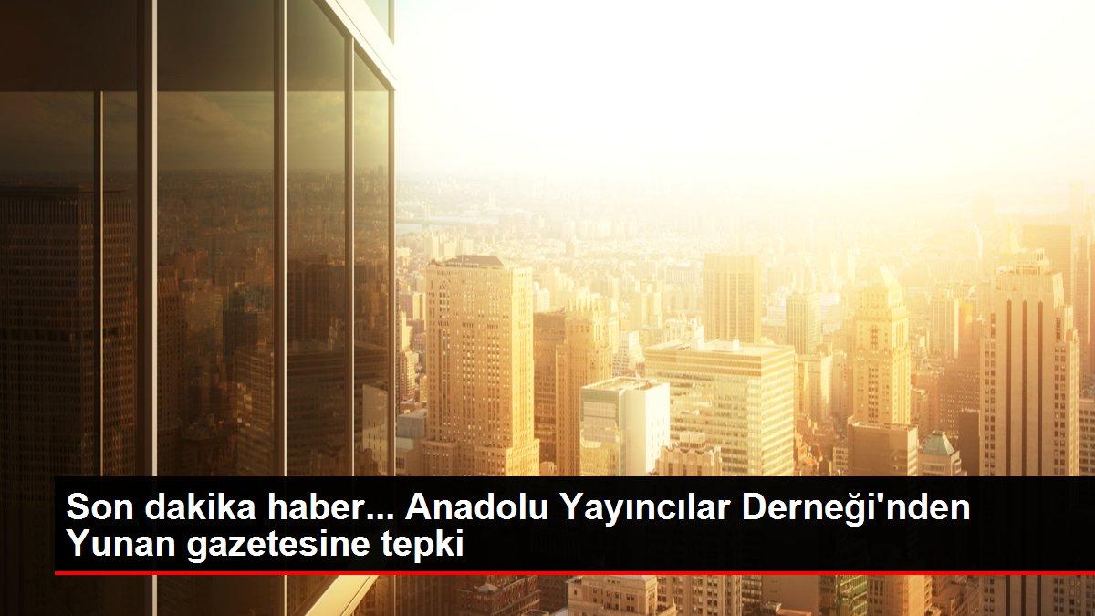 Son dakika haber... Anadolu Yayıncılar Derneği'nden Yunan gazetesine tepki