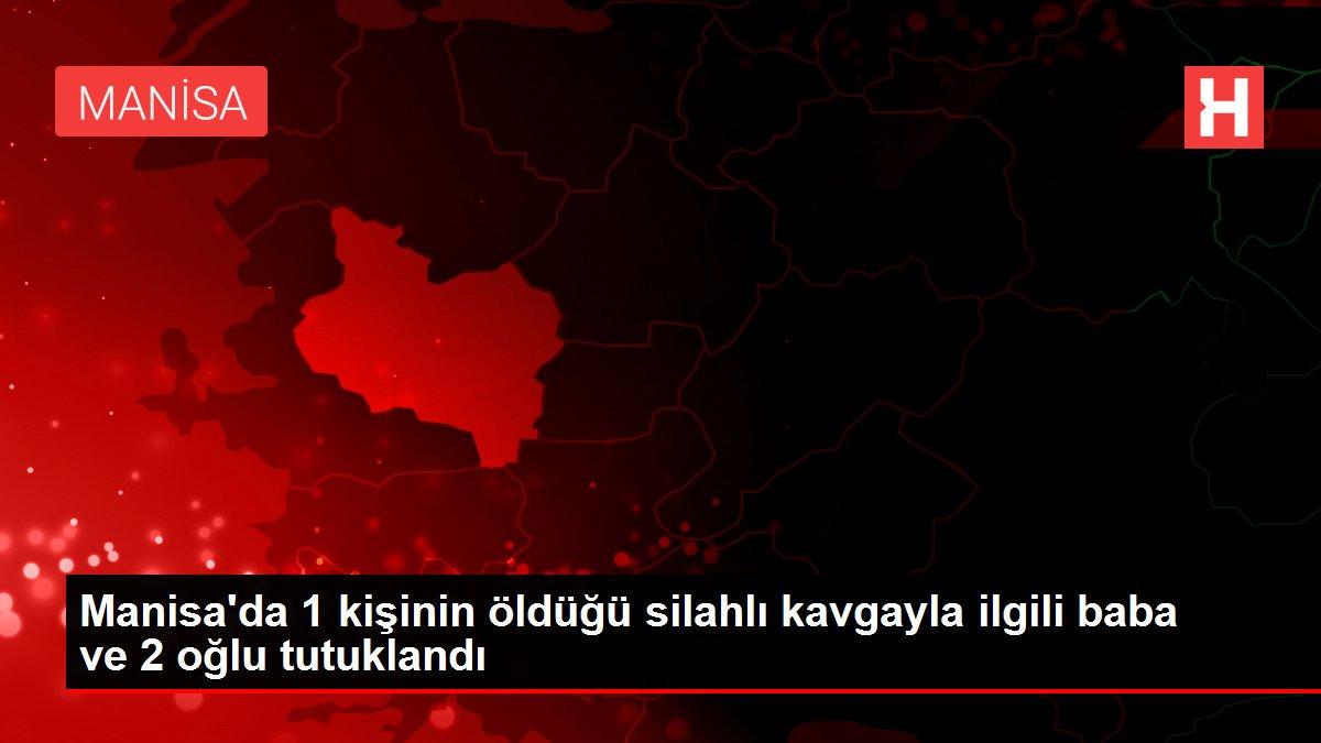 Son dakika haberleri: Manisa'da 1 kişinin öldüğü silahlı kavgayla ilgili baba ve 2 oğlu tutuklandı