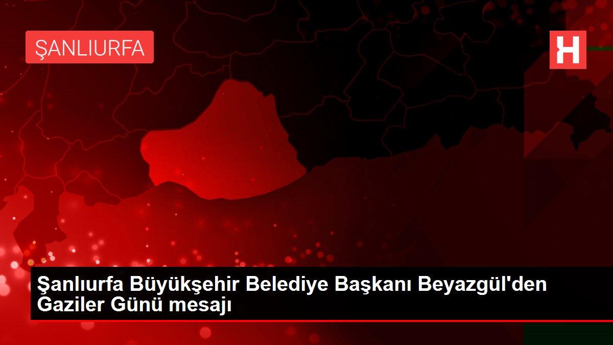 Şanlıurfa Büyükşehir Belediye Başkanı Beyazgül'den Gaziler Günü mesajı