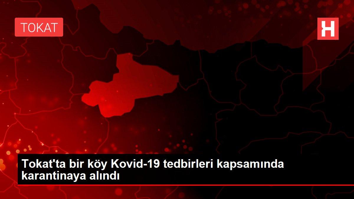 Tokat'ta bir köy Kovid-19 tedbirleri kapsamında karantinaya alındı