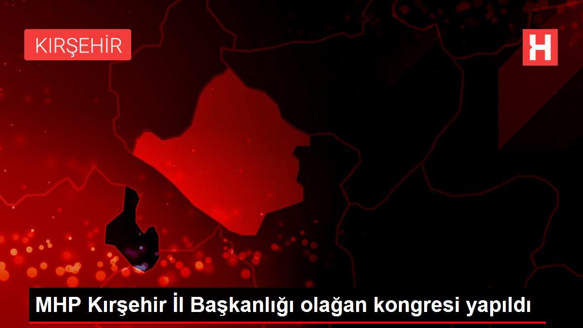 MHP Kırşehir İl Başkanlığı olağan kongresi yapıldı