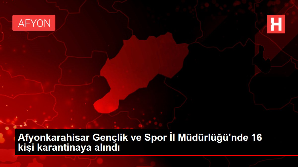Afyonkarahisar Gençlik ve Spor İl Müdürlüğü'nde 16 kişi karantinaya alındı