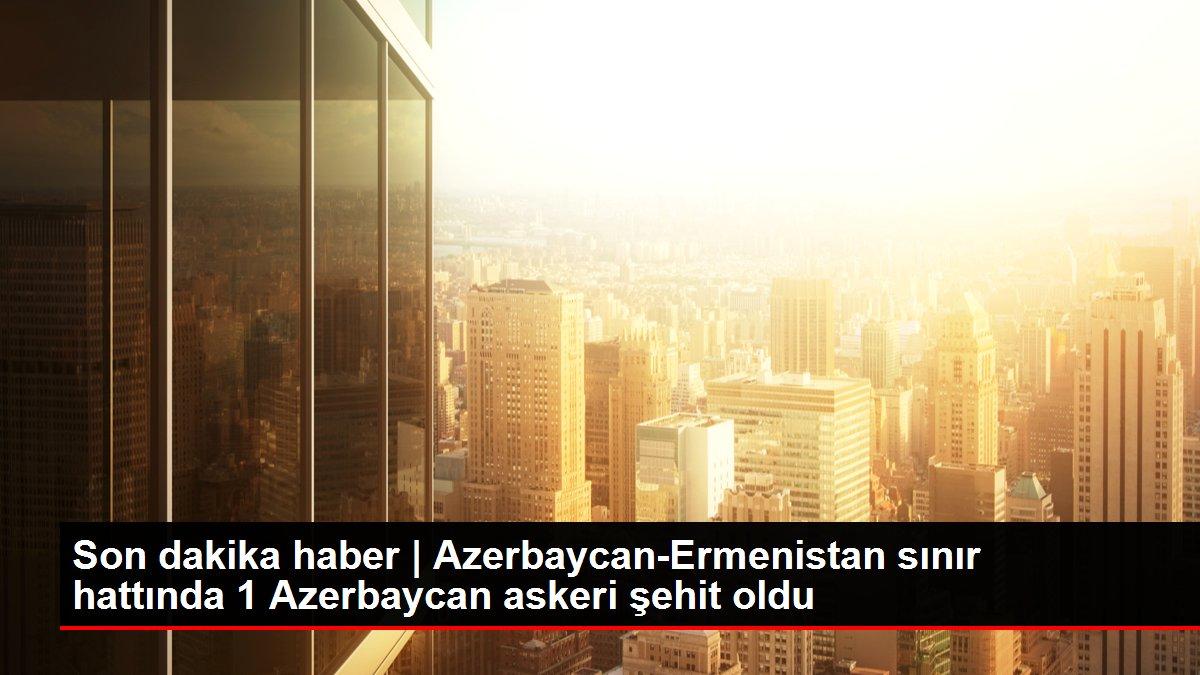 Son dakika haber | Azerbaycan-Ermenistan sınır hattında 1 Azerbaycan askeri şehit oldu