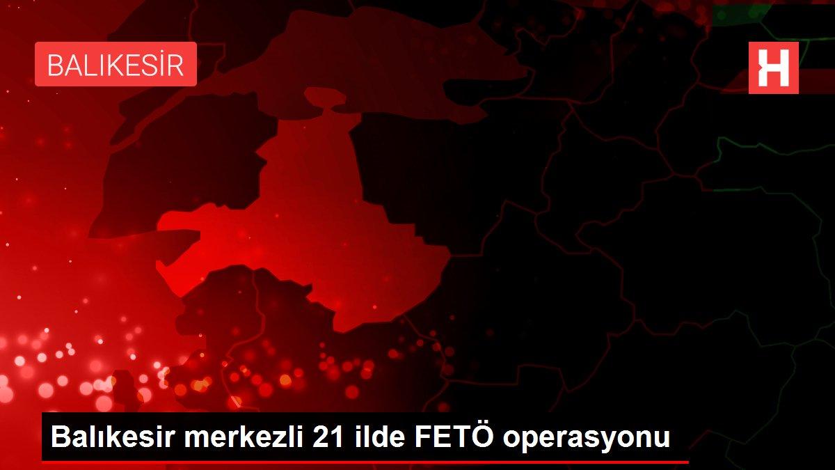 Son dakika haber: Balıkesir merkezli 21 ilde FETÖ operasyonu