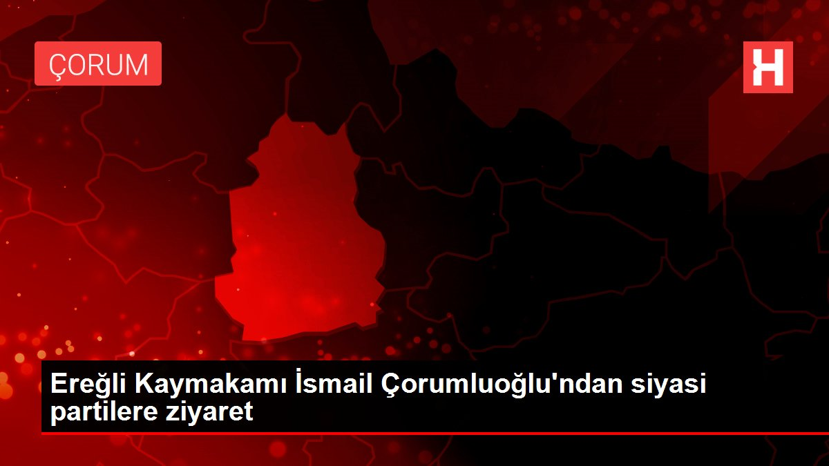 Ereğli Kaymakamı İsmail Çorumluoğlu'ndan siyasi partilere ziyaret