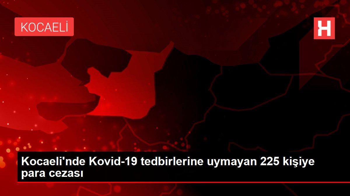 Son dakika... Kocaeli'nde Kovid-19 tedbirlerine uymayan 225 kişiye para cezası