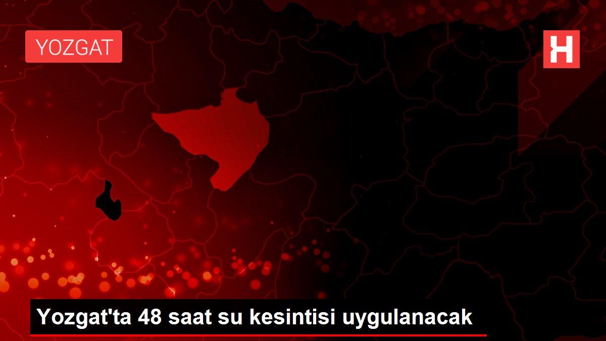 Yozgat'ta 48 saat su kesintisi uygulanacak