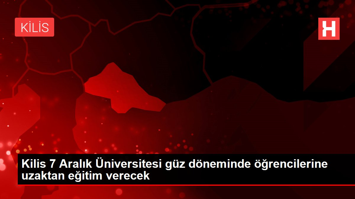 Kilis 7 Aralık Üniversitesi güz döneminde öğrencilerine uzaktan eğitim verecek