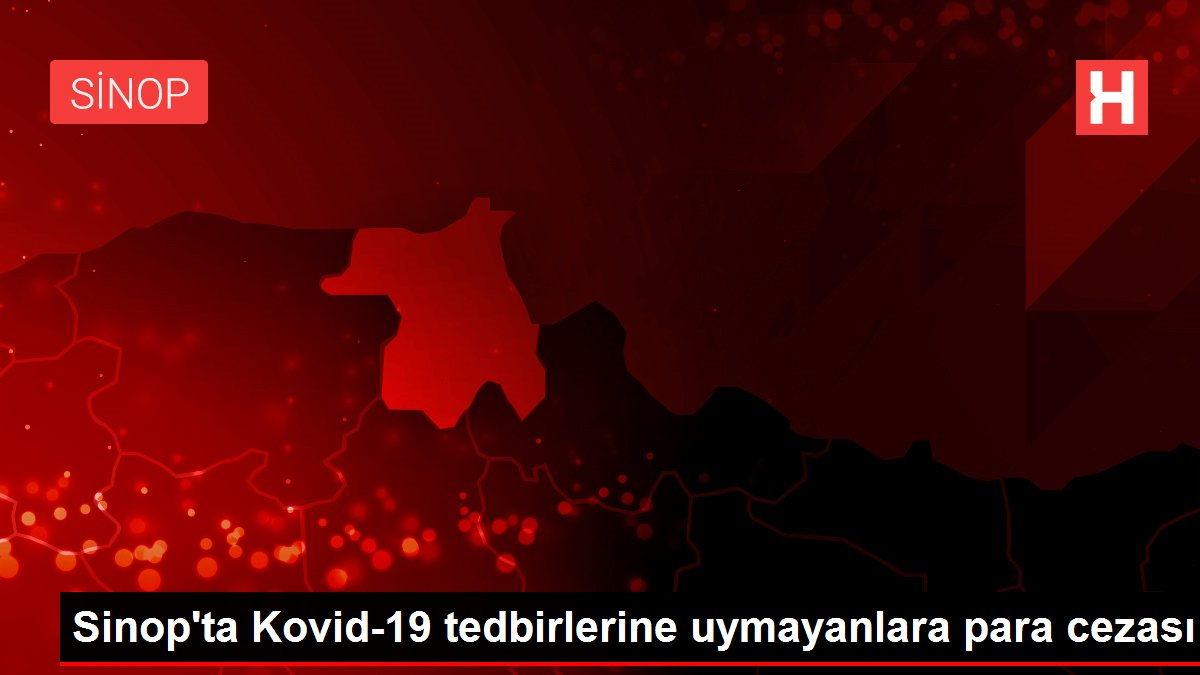 Sinop'ta Kovid-19 tedbirlerine uymayanlara para cezası