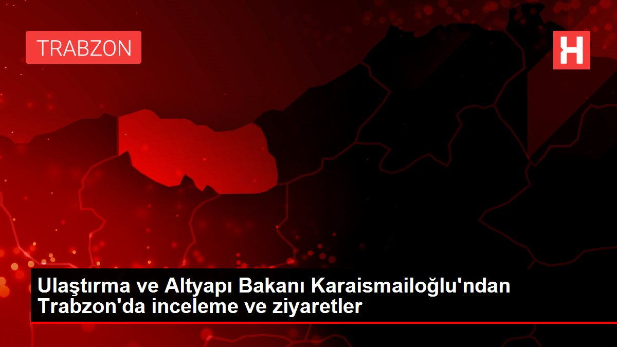 Ulaştırma ve Altyapı Bakanı Karaismailoğlu'ndan Trabzon'da inceleme ve ziyaretler