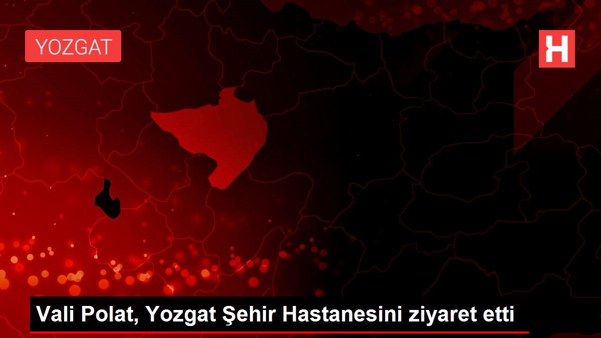 Son dakika haberi: Vali Polat, Yozgat Şehir Hastanesini ziyaret etti