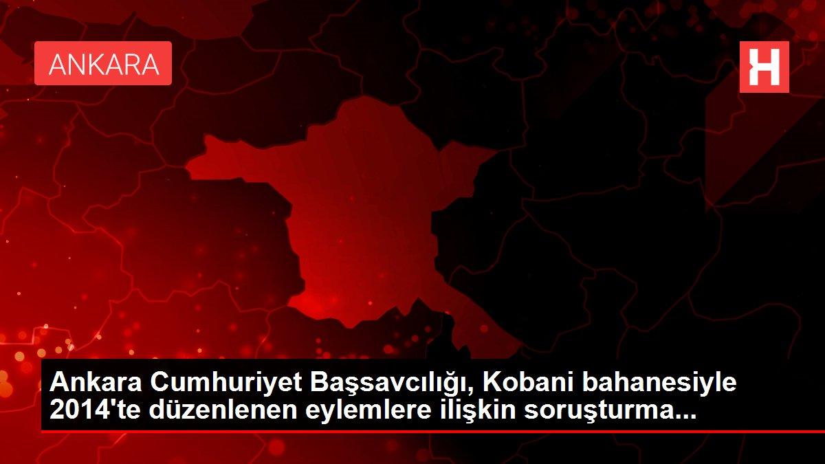 Ankara Cumhuriyet Başsavcılığı, Kobani bahanesiyle 2014'te düzenlenen eylemlere ilişkin soruşturma...