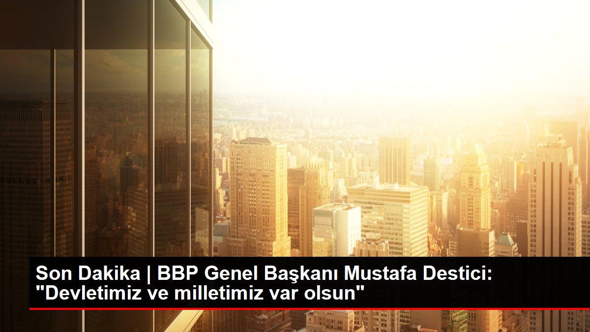 Son Dakika | BBP Genel Başkanı Mustafa Destici: