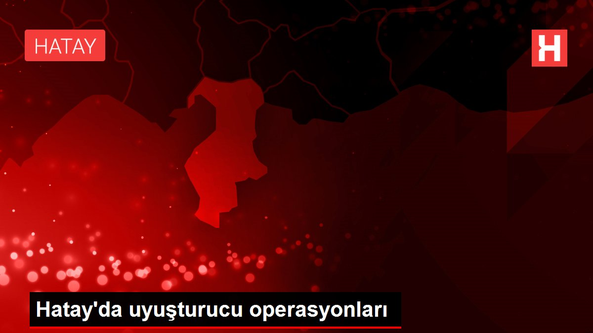 Hatay'da uyuşturucu operasyonları