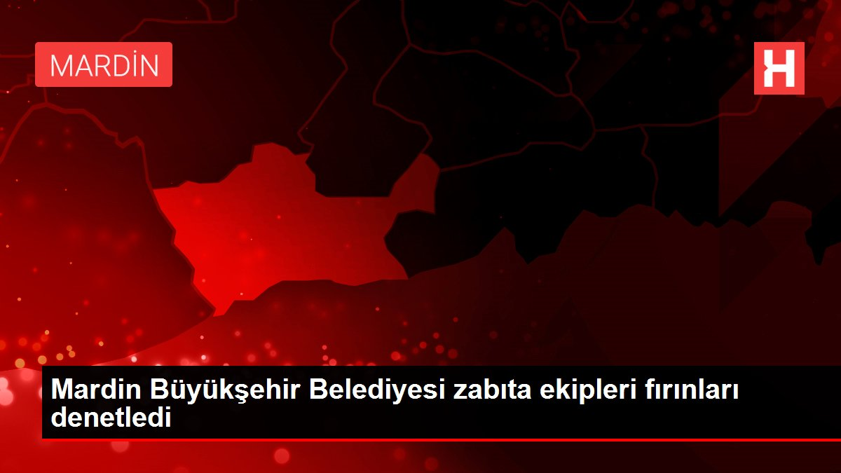 Mardin Büyükşehir Belediyesi zabıta ekipleri fırınları denetledi