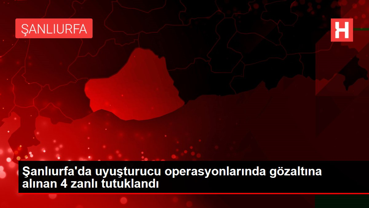 Şanlıurfa'da uyuşturucu operasyonlarında gözaltına alınan 4 zanlı tutuklandı
