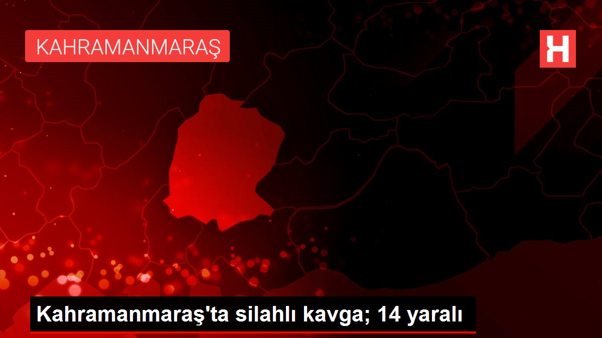 Kahramanmaraş'ta silahlı kavga; 14 yaralı