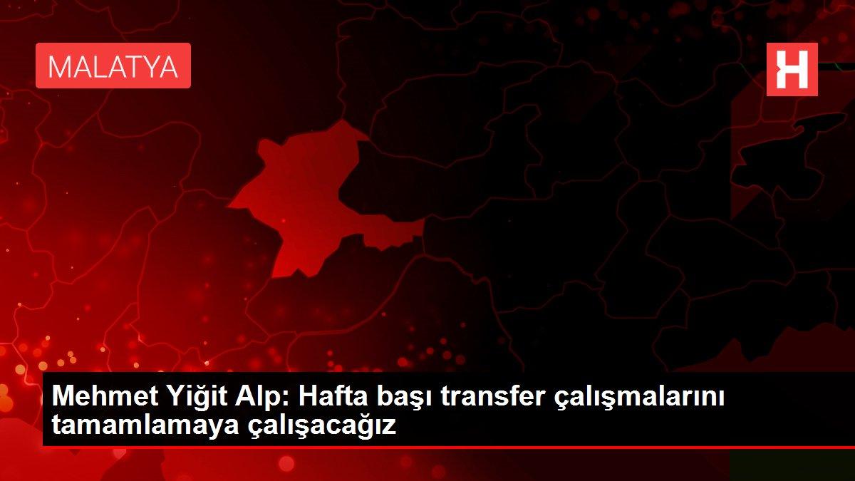 Mehmet Yiğit Alp: Hafta başı transfer çalışmalarını tamamlamaya çalışacağız