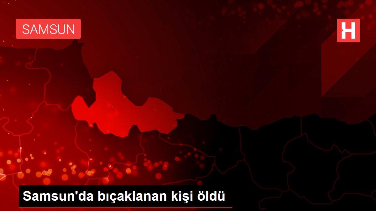 Samsun'da bıçaklanan kişi öldü