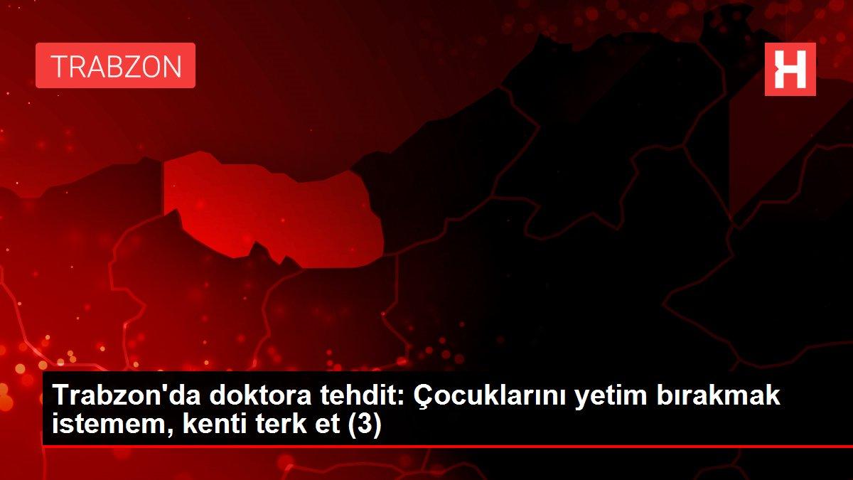 Son dakika haberi... Trabzon'da doktora tehdit: Çocuklarını yetim bırakmak istemem, kenti terk et (3)