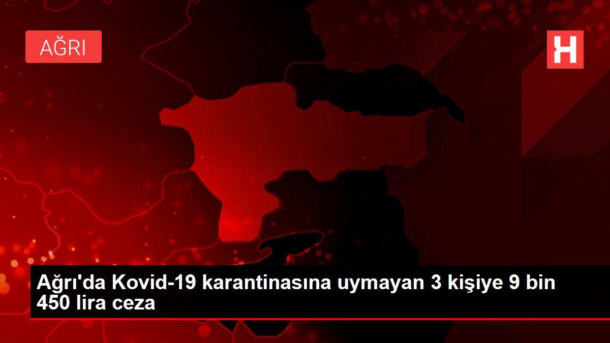 Son dakika haber: Ağrı'da Kovid-19 karantinasına uymayan 3 kişiye 9 bin 450 lira ceza