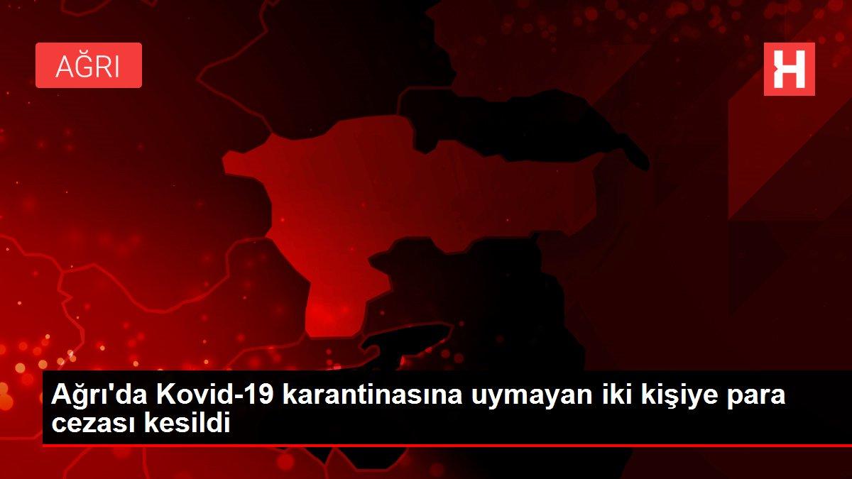 Ağrı'da Kovid-19 karantinasına uymayan iki kişiye para cezası kesildi