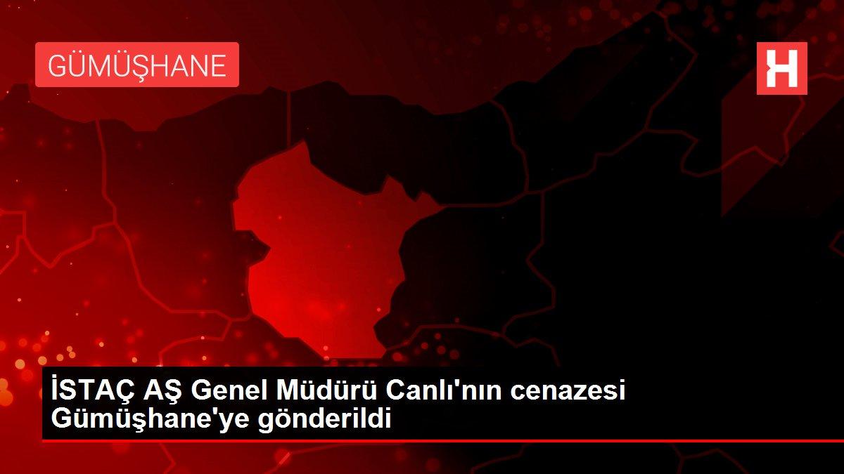 İSTAÇ AŞ Genel Müdürü Canlı'nın cenazesi Gümüşhane'ye gönderildi