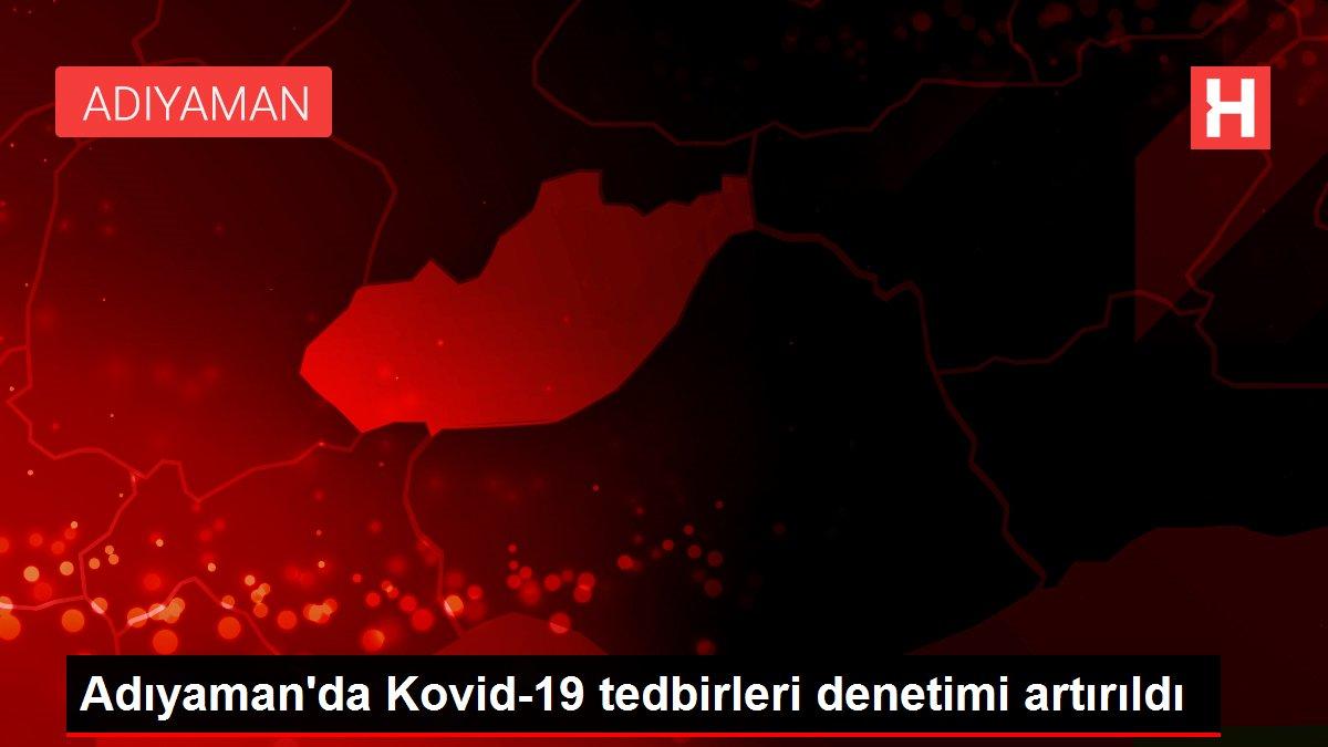 Adıyaman'da Kovid-19 tedbirleri denetimi artırıldı