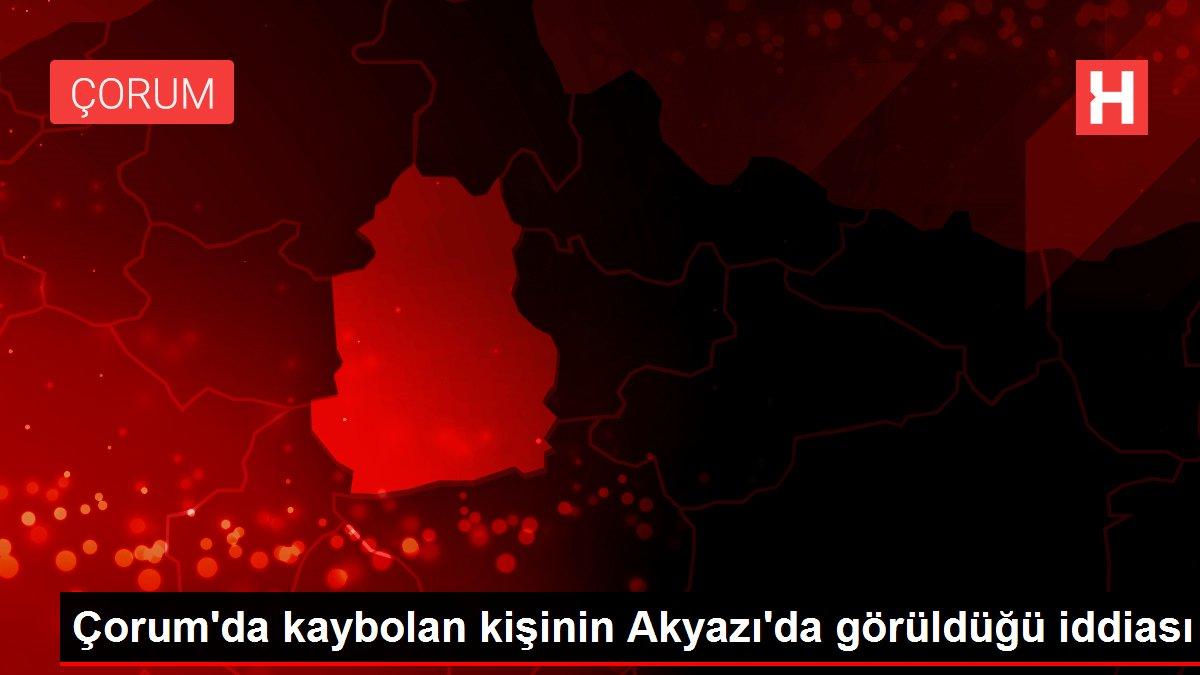 Çorum'da kaybolan kişinin Akyazı'da görüldüğü iddiası