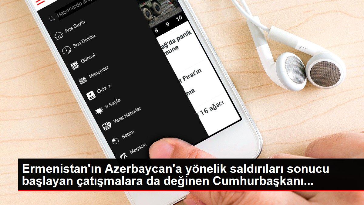 Ermenistan'ın Azerbaycan'a yönelik saldırıları sonucu başlayan çatışmalara da değinen Cumhurbaşkanı...