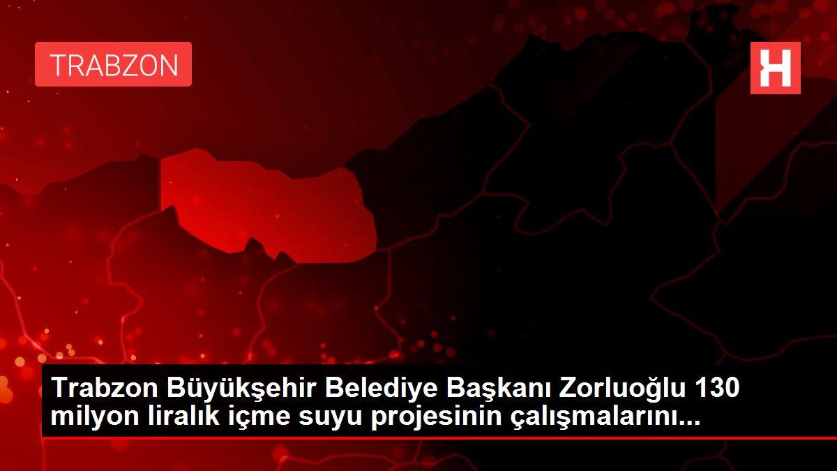 Trabzon Büyükşehir Belediye Başkanı Zorluoğlu 130 milyon liralık içme suyu projesinin çalışmalarını...