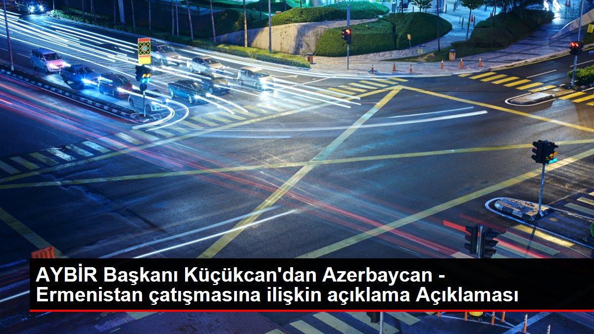 AYBİR Başkanı Küçükcan'dan Azerbaycan - Ermenistan çatışmasına ilişkin açıklama Açıklaması