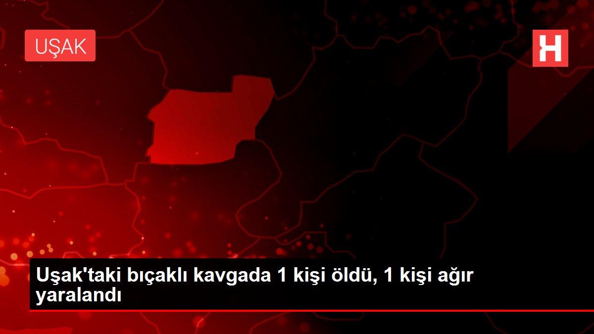 Uşak'taki bıçaklı kavgada 1 kişi öldü, 1 kişi ağır yaralandı