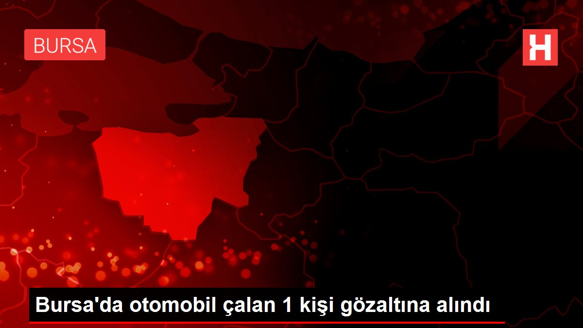 Bursa'da otomobil çalan 1 kişi gözaltına alındı