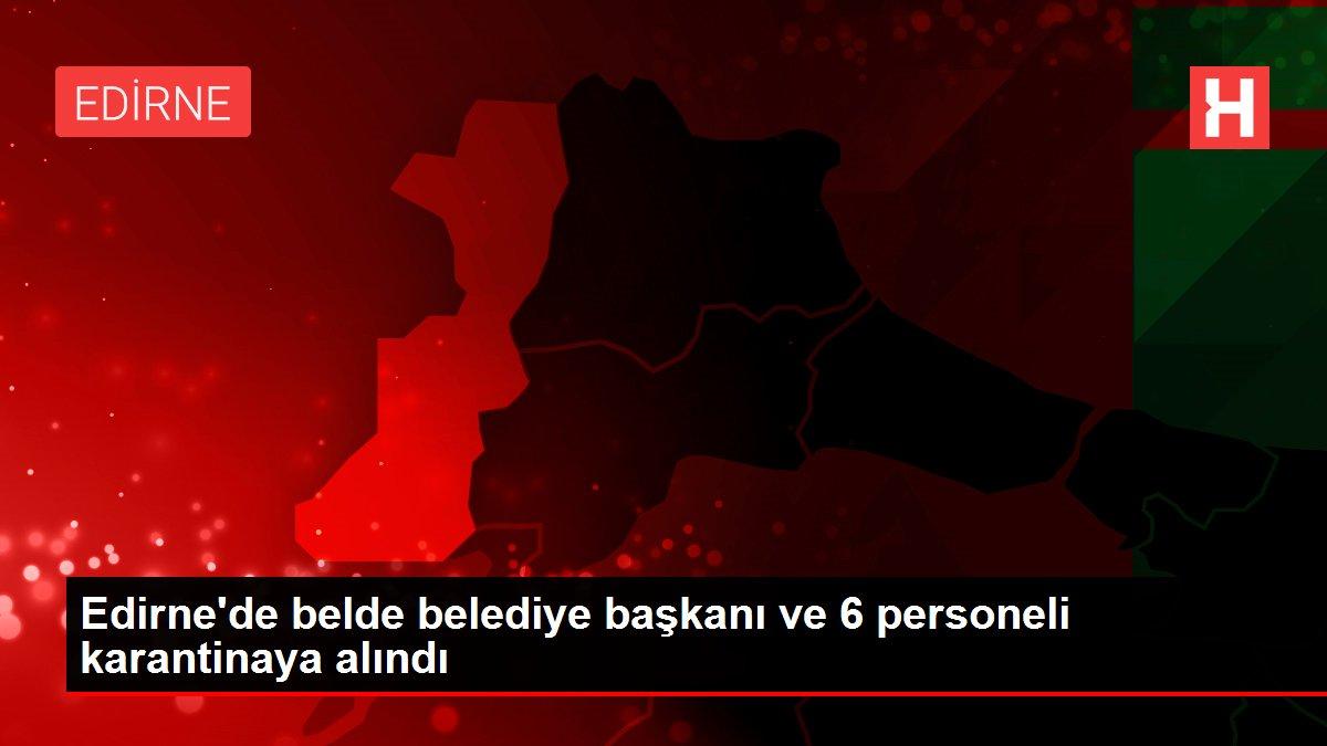 Edirne'de belde belediye başkanı ve 6 personeli karantinaya alındı
