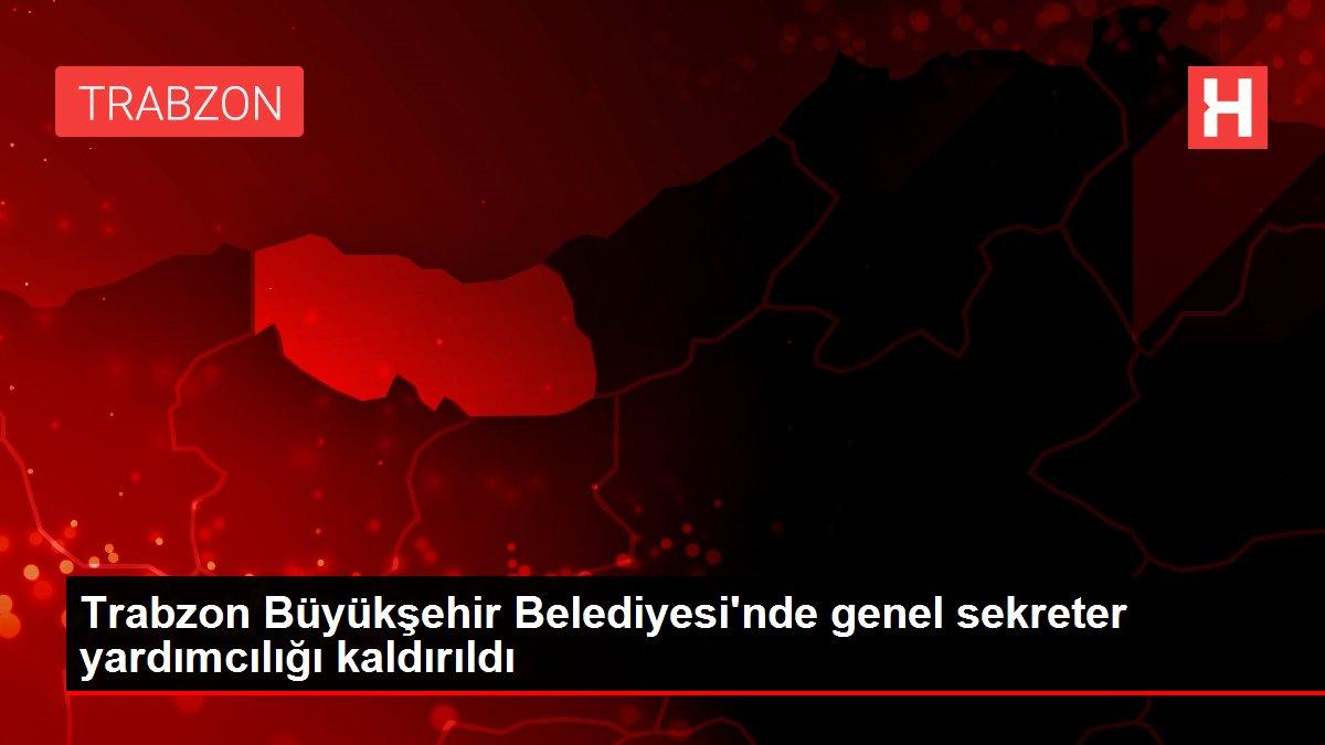 Trabzon Büyükşehir Belediyesi'nde genel sekreter yardımcılığı kaldırıldı