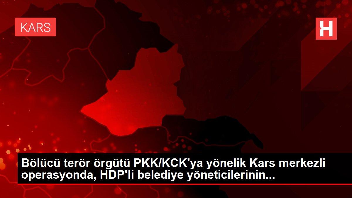 Bölücü terör örgütü PKK/KCK'ya yönelik Kars merkezli operasyonda, HDP'li belediye yöneticilerinin...