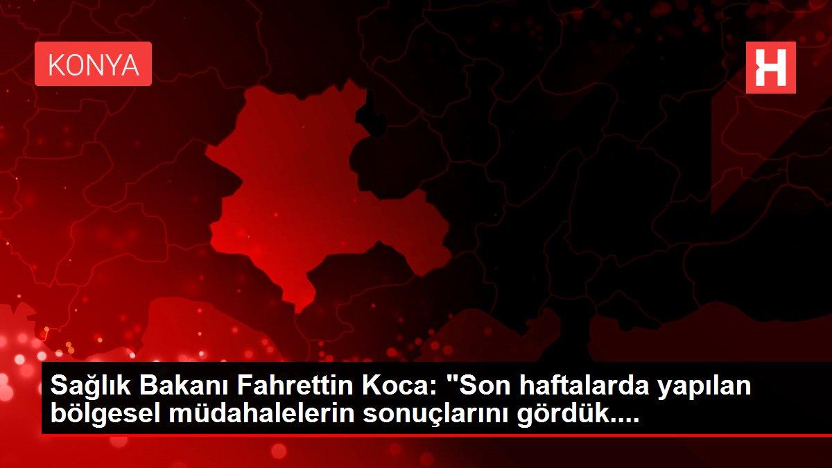 Sağlık Bakanı Fahrettin Koca: 'Son haftalarda yapılan bölgesel müdahalelerin sonuçlarını gördük....