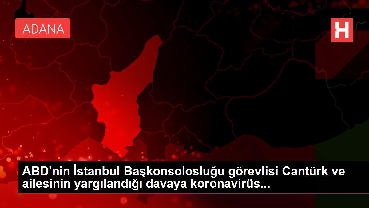 Son dakika gündem: ABD'nin İstanbul Başkonsolosluğu görevlisi Cantürk ve ailesinin yargılandığı davaya koronavirüs...