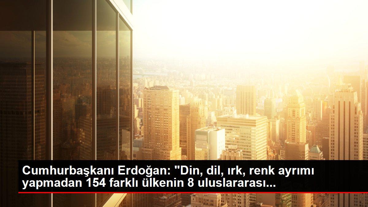 Cumhurbaşkanı Erdoğan: 'Din, dil, ırk, renk ayrımı yapmadan 154 farklı ülkenin 8 uluslararası...